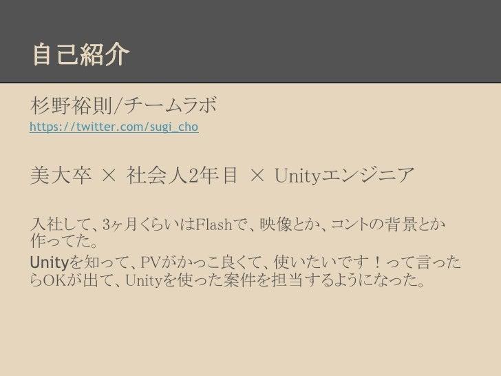 自己紹介杉野裕則/チームラボhttps://twitter.com/sugi_cho美大卒 × 社会人2年目 × Unityエンジニア入社して、3ヶ月くらいはFlashで、映像とか、コントの背景とか作ってた。Unityを知って、PVがかっこ良く...