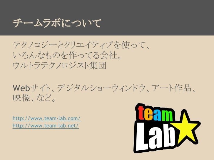 チームラボについてテクノロジーとクリエイティブを使って、いろんなものを作ってる会社。ウルトラテクノロジスト集団Webサイト、デジタルショーウィンドウ、アート作品、映像、など。http://www.team-lab.com/http://www....