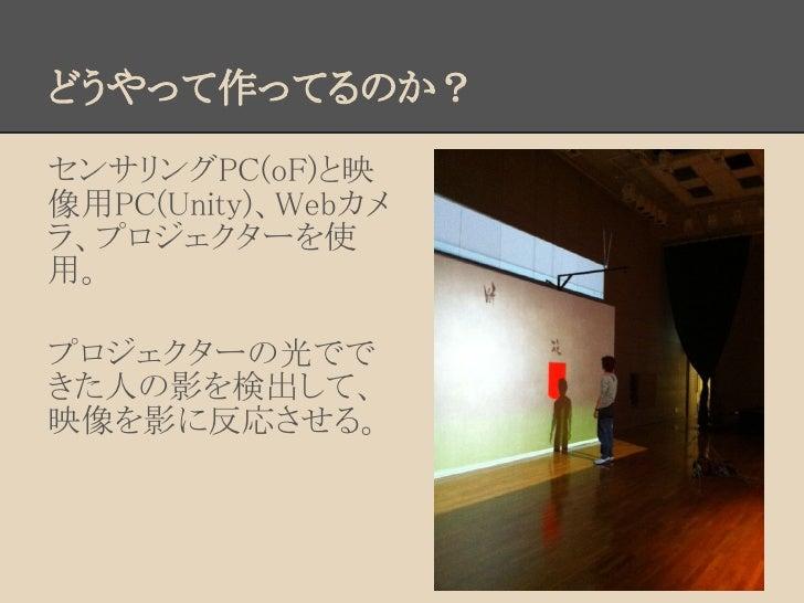 どうやって作ってるのか?センサリングPC(oF)と映像用PC(Unity)、Webカメラ、プロジェクターを使用。プロジェクターの光でできた人の影を検出して、映像を影に反応させる。