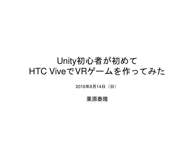 Unity初心者が初めて HTC ViveでVRゲームを作ってみた 2016年8月14日(日) 栗原泰隆