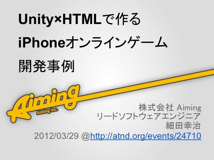 Unity×HTMLで作るiPhoneオンラインゲーム開発事例                          株式会社 Aiming               リードソフトウェアエンジニア                         ...