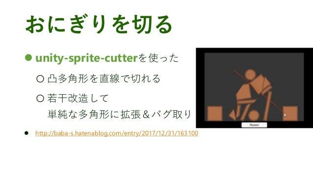おにぎりを切る ⚫ unity-sprite-cutterを使った ○ 凸多角形を直線で切れる ○ 若干改造して 単純な多角形に拡張&バグ取り ⚫ http://baba-s.hatenablog.com/entry/2017/12/31/16...