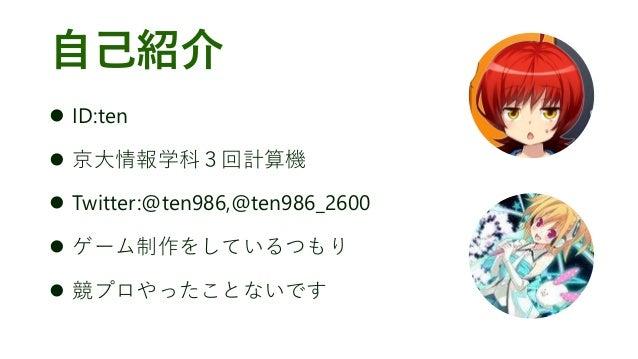 自己紹介 ⚫ ID:ten ⚫ 京大情報学科3回計算機 ⚫ Twitter:@ten986,@ten986_2600 ⚫ ゲーム制作をしているつもり ⚫ 競プロやったことないです