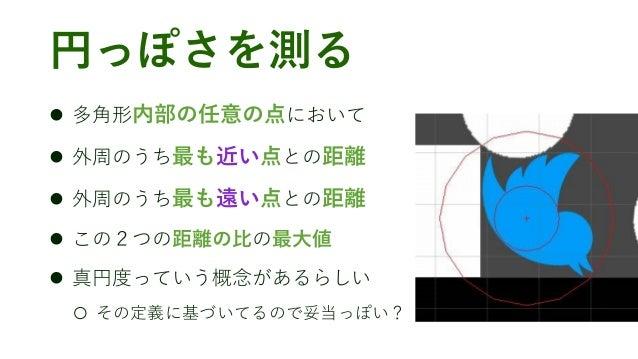 円っぽさを測る ⚫ 多角形内部の任意の点において ⚫ 外周のうち最も近い点との距離 ⚫ 外周のうち最も遠い点との距離 ⚫ この2つの距離の比の最大値 ⚫ 真円度っていう概念があるらしい ○ その定義に基づいてるので妥当っぽい?