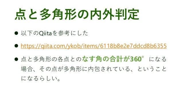 点と多角形の内外判定 ⚫ 以下のQiitaを参考にした ⚫ https://qiita.com/ykob/items/6118b8e2e7ddcd8b6355 ⚫ 点と多角形の各点とのなす角の合計が360°になる 場合、その点が多角形に内包され...