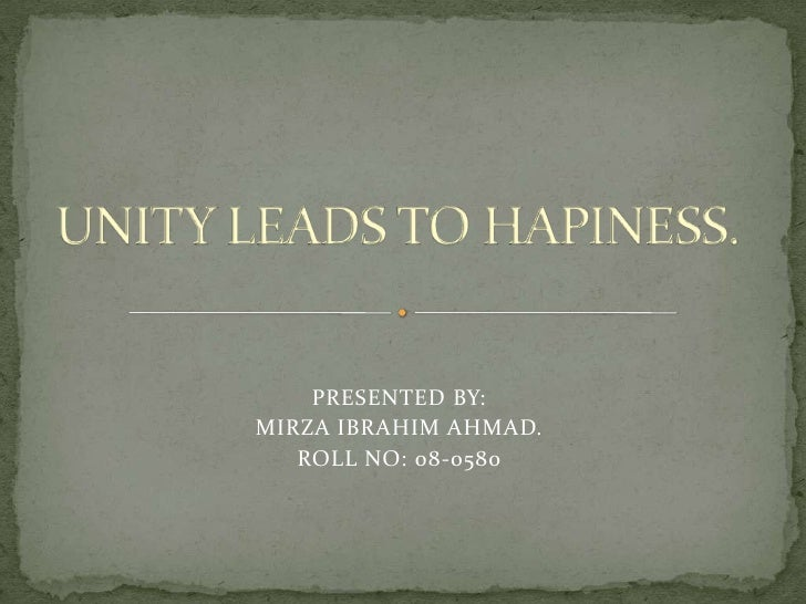 UNITY LEADS TO HAPINESS.<br />PRESENTED BY:<br />MIRZA IBRAHIM AHMAD.<br />ROLL NO: 08-0580<br />