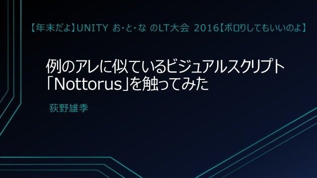 例のアレに似ているビジュアルスクリプト 「Nottorus」を触ってみた 荻野雄季 【年末だよ】UNITY お・と・な のLT大会 2016【ポロりしてもいいのよ】