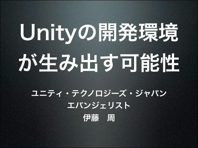 Unityの開発環境 が生み出す可能性 ユニティ・テクノロジーズ・ジャパン エバンジェリスト 伊藤周
