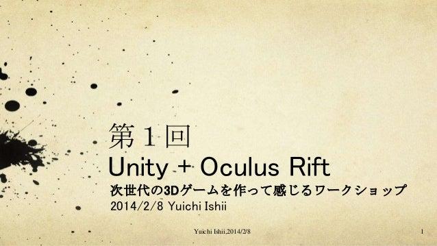 第1回 Unity + Oculus Rift 次世代の3Dゲームを作って感じるワークショップ 2014/2/8 Yuichi Ishii Yuichi Ishii,2014/2/8  1