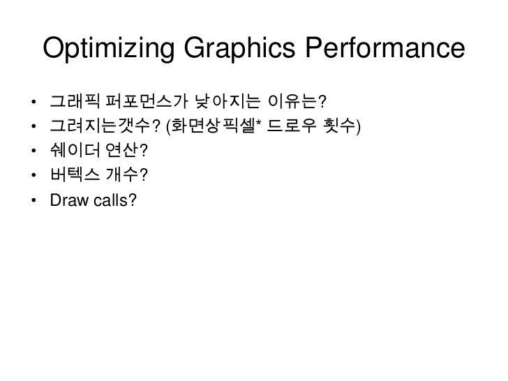 Optimizing Graphics Performance<br />그래픽 퍼포먼스가 낮아지는 이유는?<br />그려지는갯수? (화면상픽셀* 드로우 횟수)<br />쉐이더 연산?<br />버텍스 개수?<br />Draw ...