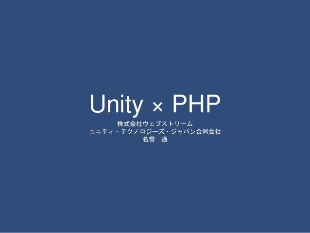 Unity × PHP  株式会社ウェブストリーム  ユニティ・テクノロジーズ・ジャパン合同会社  名雪通