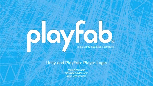 A live game operations company Unity and PlayFab: Player Login Marco Williams marco@playfab.com @playfabnetwork