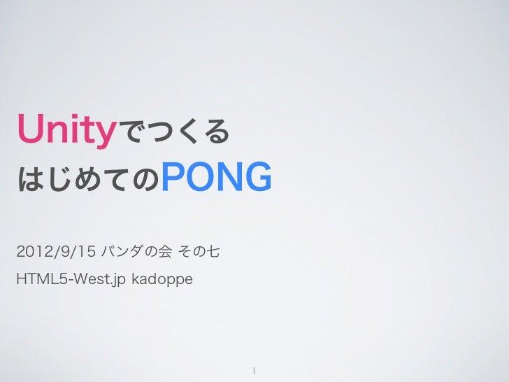 UnityでつくるはじめてのPONG2012/9/15 パンダの会 その七HTML5-West.jp kadoppe                        1