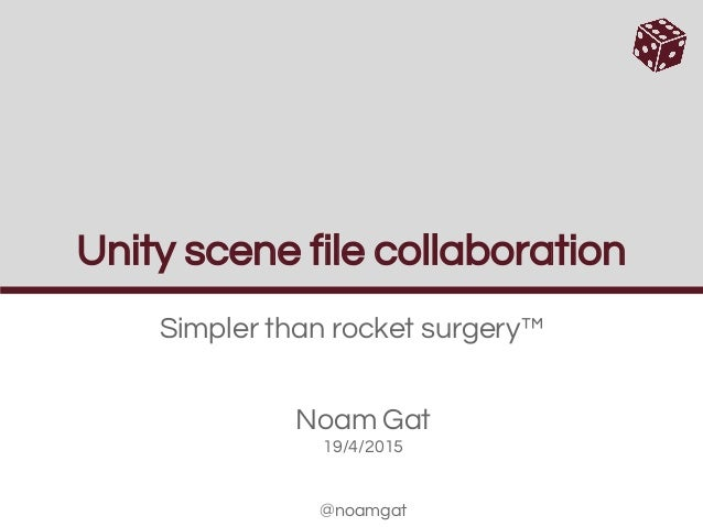 Unity scene file collaboration Simpler than rocket surgery™ Noam Gat 19/4/2015 @noamgat