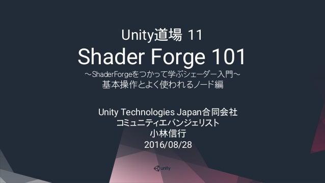 Unity道場 11 Shader Forge 101 ~ShaderForgeをつかって学ぶシェーダー入門~ 基本操作とよく使われるノード編 Unity Technologies Japan合同会社 コミュニティエバンジェリスト 小林信行 2...