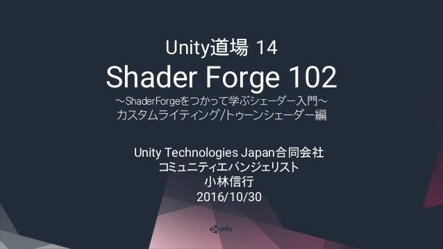 Unity道場 14 Shader Forge 102 ~ShaderForgeをつかって学ぶシェーダー入門~ カスタムライティング/トゥーンシェーダー編 Unity Technologies Japan合同会社 コミュニティエバンジェリスト ...