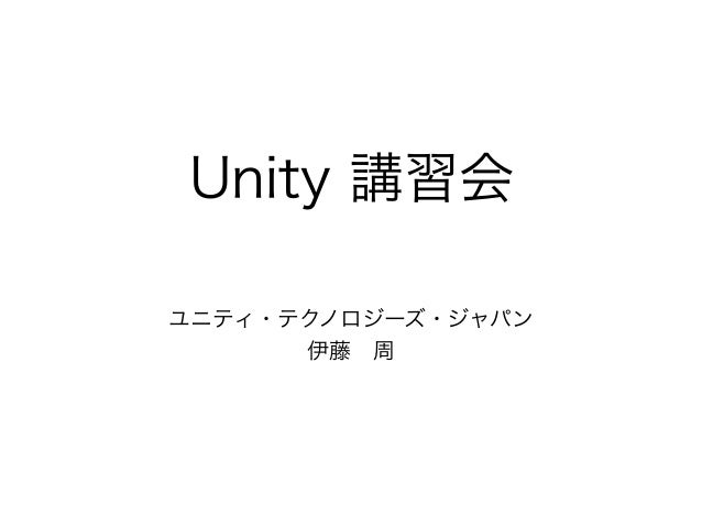 Unity 講習会 ユニティ・テクノロジーズ・ジャパン 伊藤周
