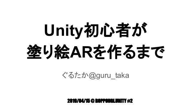 Unity初心者が 塗り絵ARを作るまで ぐるたか@guru_taka 2019/04/15 @ ROPPONGI.UNITY #2