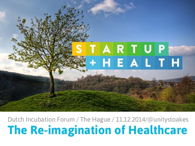 Dutch Incubation Forum / The Hague / 11.12.2014/@unitystoakes  The Re-imagination of Healthcare