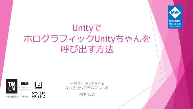 Unityで ホログラフィックUnityちゃんを 呼び出す方法 一般社団法人T.M.C.N 株式会社システムフレンド 前本 知志
