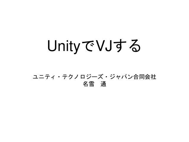 UnityでVJする ユニティ・テクノロジーズ・ジャパン合同会社 名雪 通