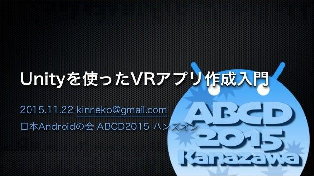Unityを使ったVRアプリ作成入門 2015.11.22 kinneko@gmail.com 日本Androidの会 ABCD2015 ハンズオン