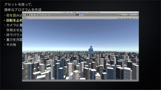 ・街を読み込む ・回転を止める ・カメラに重力を 作用させる ・床でバウンスさせる ・重力を月面にする ・その他 アセットを使って、 簡単なプログラムを作成
