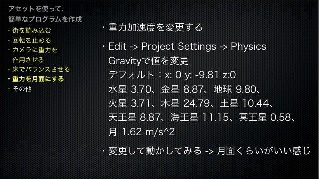 ・街を読み込む ・回転を止める ・カメラに重力を 作用させる ・床でバウンスさせる ・重力を月面にする ・その他 アセットを使って、 簡単なプログラムを作成 ・重力加速度を変更する ・Edit -> Project Settings -> P...