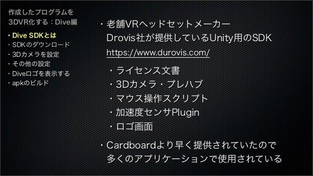 ・Dive SDKとは ・SDKのダウンロード ・3Dカメラを設定 ・その他の設定 ・Diveロゴを表示する ・apkのビルド 作成したプログラムを 3DVR化する:Dive編 ・老舗VRヘッドセットメーカー Drovis社が提供しているUn...