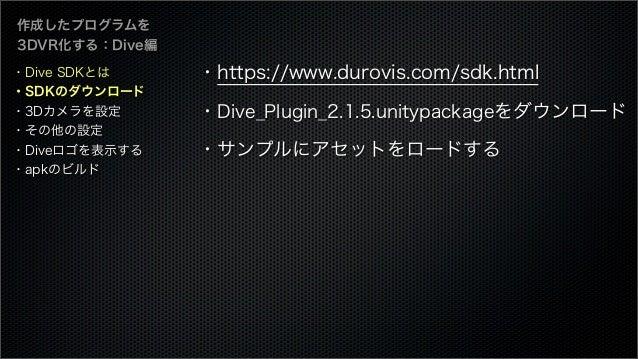 作成したプログラムを 3DVR化する:Dive編 ・https://www.durovis.com/sdk.html ・Dive_Plugin_2.1.5.unitypackageをダウンロード ・サンプルにアセットをロードする ・Dive S...