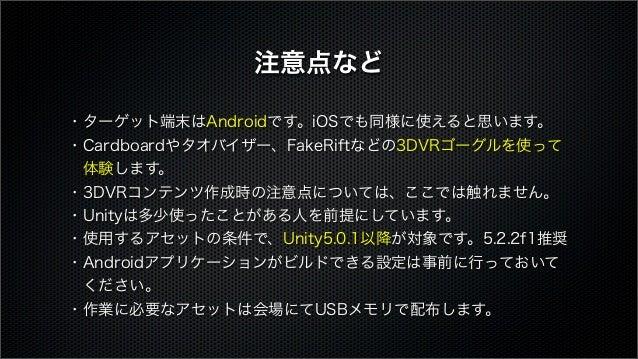 ・ターゲット端末はAndroidです。iOSでも同様に使えると思います。 ・Cardboardやタオバイザー、FakeRiftなどの3DVRゴーグルを使って 体験します。 ・3DVRコンテンツ作成時の注意点については、ここでは触れません。 ・...
