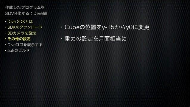 作成したプログラムを 3DVR化する:Dive編 ・Cubeの位置をy-15からy0に変更 ・重力の設定を月面相当に ・Dive SDKとは ・SDKのダウンロード ・3Dカメラを設定 ・その他の設定 ・Diveロゴを表示する ・apkのビルド