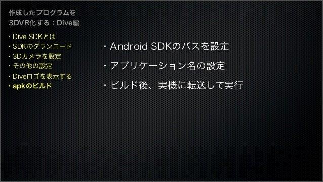 作成したプログラムを 3DVR化する:Dive編 ・Android SDKのパスを設定 ・アプリケーション名の設定 ・ビルド後、実機に転送して実行 ・Dive SDKとは ・SDKのダウンロード ・3Dカメラを設定 ・その他の設定 ・Diveロ...