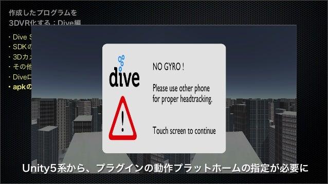 作成したプログラムを 3DVR化する:Dive編 ・Dive SDKとは ・SDKのダウンロード ・3Dカメラを設定 ・その他の設定 ・Diveロゴを表示する ・apkのビルド Unity5系から、プラグインの動作プラットホームの指定が必要に