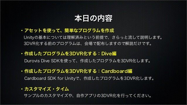 ・アセットを使って、簡単なプログラムを作成 Unityの基本については理解済みという前提で、さらっと流して説明します。 3DVR化する前のプログラムは、会場で配布しますので解説だけです。 ・作成したプログラムを3DVR化する:Dive編 ...