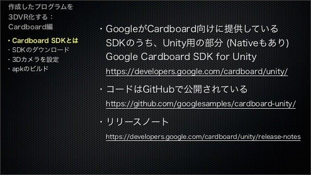 ・Cardboard SDKとは ・SDKのダウンロード ・3Dカメラを設定 ・apkのビルド 作成したプログラムを 3DVR化する: Cardboard編 ・GoogleがCardboard向けに提供している SDKのうち、Unity用の部...