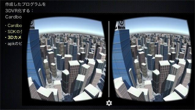 作成したプログラムを 3DVR化する: Cardboard編 ・Cardboard SDKとは ・SDKのダウンロード ・3Dカメラを設定 ・apkのビルド