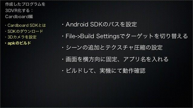 ・Cardboard SDKとは ・SDKのダウンロード ・3Dカメラを設定 ・apkのビルド 作成したプログラムを 3DVR化する: Cardboard編 ・Android SDKのパスを設定 ・File->Build Settingsでター...