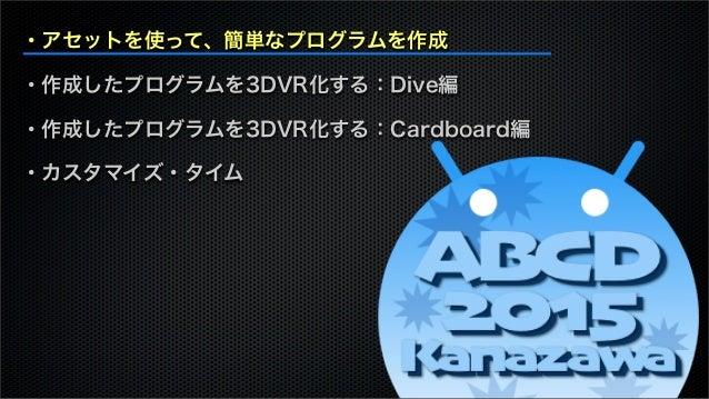 ・アセットを使って、簡単なプログラムを作成 ・作成したプログラムを3DVR化する:Dive編 ・作成したプログラムを3DVR化する:Cardboard編 ・カスタマイズ・タイム