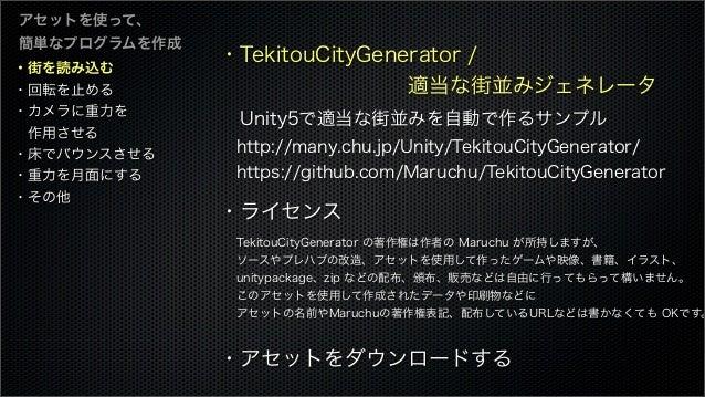 ・街を読み込む ・回転を止める ・カメラに重力を 作用させる ・床でバウンスさせる ・重力を月面にする ・その他 アセットを使って、 簡単なプログラムを作成 ・TekitouCityGenerator / 適当な街並みジェネ...
