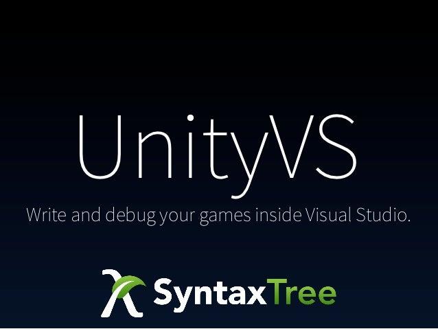 UnityVSWrite and debug your games inside Visual Studio.