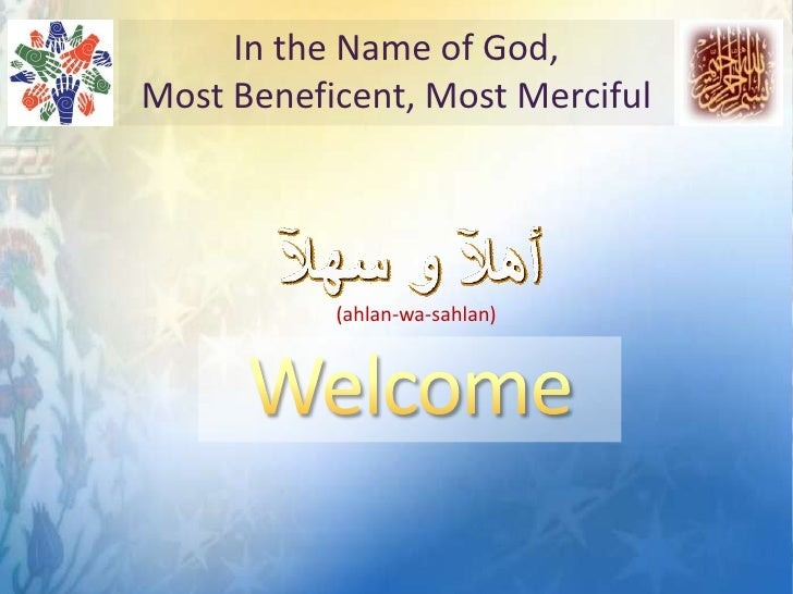In the Name of God, <br />Most Beneficent, Most Merciful<br />(ahlan-wa-sahlan)<br />Welcome <br />
