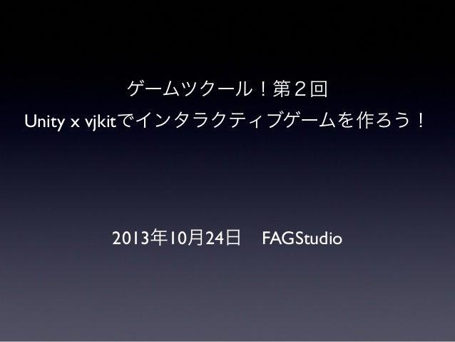 ゲームツクール!第2回 Unity x vjkitでインタラクティブゲームを作ろう!  2013年10月24日FAGStudio