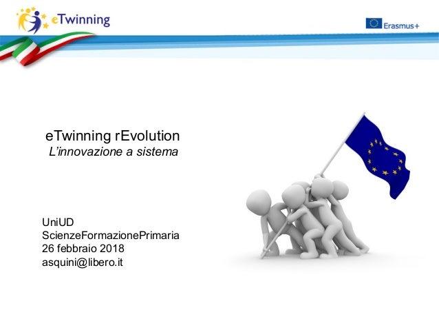 UniUD ScienzeFormazionePrimaria 26 febbraio 2018 asquini@libero.it eTwinning rEvolution L'innovazione a sistema