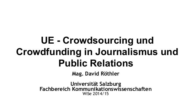 UE - Crowdsourcing und  Crowdfunding in Journalismus und  Public Relations  Mag. David Röthler  Universität Salzburg  Fach...