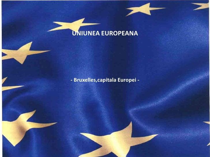 UNIUNEA EUROPEANA    Uniunea Europeana      - Bruxelles,capitala Europei -  -Bruxelles, capitala Europei-