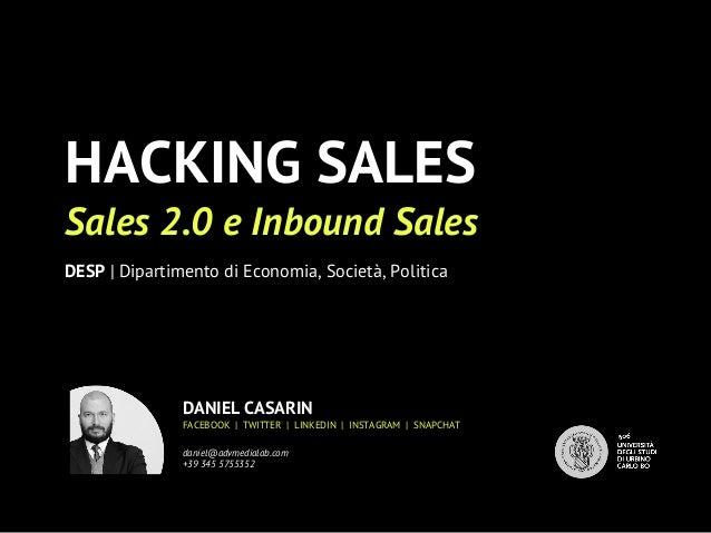 HACKING SALES Sales 2.0 e Inbound Sales DESP | Dipartimento di Economia, Società, Politica DANIEL CASARIN FACEBOOK | TWITT...
