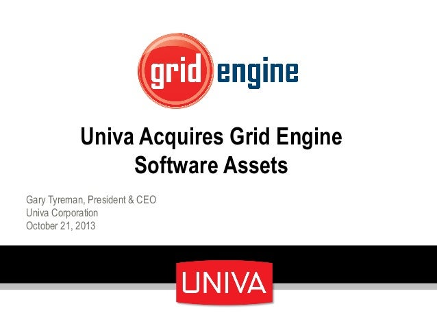 Univa Acquires Grid Engine Software Assets Gary Tyreman, President & CEO Univa Corporation October 21, 2013