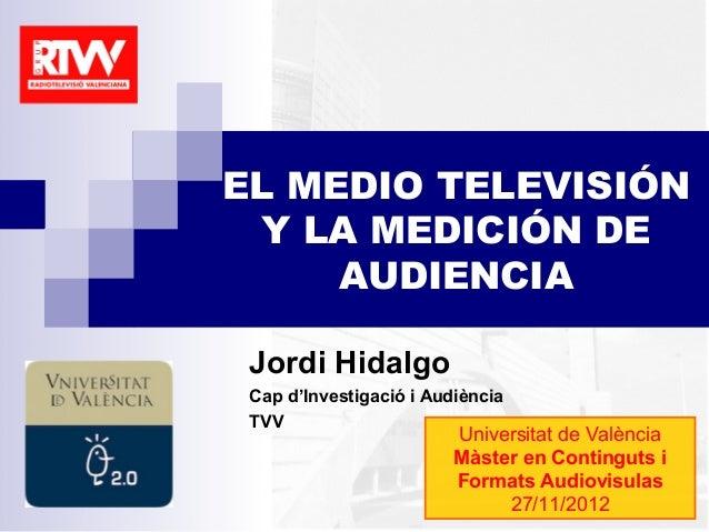 EL MEDIO TELEVISIÓN Y LA MEDICIÓN DE     AUDIENCIA Jordi Hidalgo Cap d'Investigació i Audiència TVV                       ...