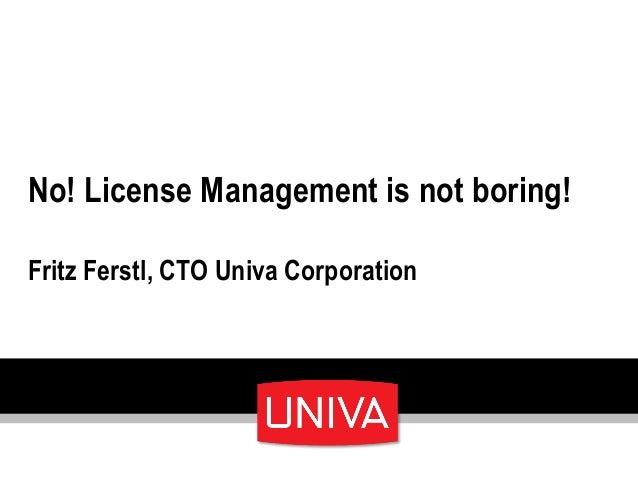 No! License Management is not boring! Fritz Ferstl, CTO Univa Corporation